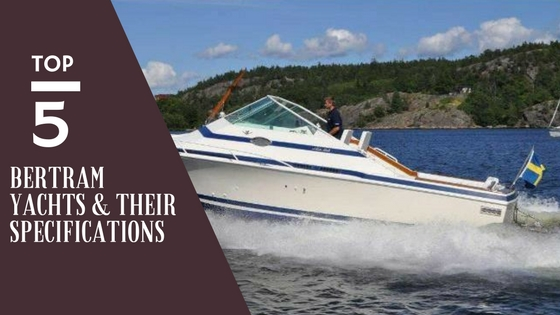 Top 5 Bertram Yachts & their Specifications